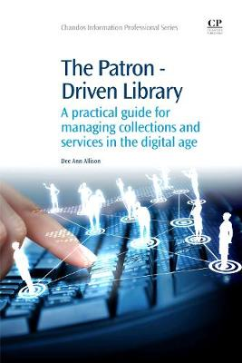The Patron-Driven Library: A Practical Guide for Managing Collections and Services in the Digital Age - Chandos Information Professional Series (Paperback)