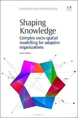 Shaping Knowledge: Complex Socio-Spatial Modelling for Adaptive Organizations - Chandos Information Professional Series (Paperback)