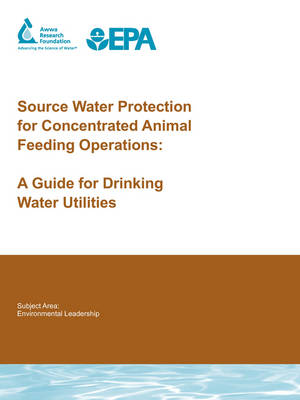Source Water Protection for Concentrated Animal Feeding Operations: A Guide for Drinking Water Utilities - Water Research Foundation Report Series (Paperback)
