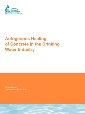 Autogenous Healing of Concrete in the Drinking Water Industry - Water Research Foundation Report Series (Paperback)