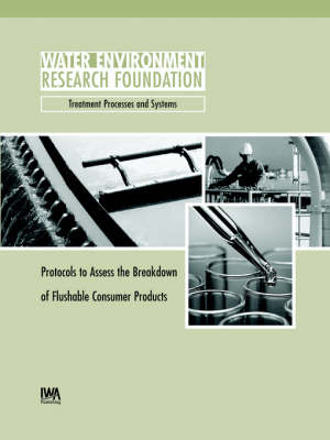 Protocols to Assess the Breakdown of Flushable Consumer Products - WERF Research Report Series (Paperback)