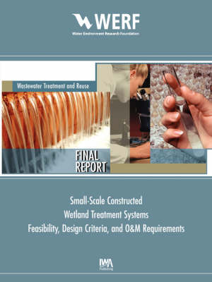 Feasibility, Design Criteria, and O&M Requirements for Small Scale Constructed Wetland Wastewater Treatment Systems - WERF Research Report Series (Paperback)