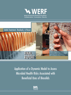 Application of a Dynamic Model to Assess Microbial Health Risks Associated with Beneficial Uses of Biosolids - WERF Research Report Series (Paperback)