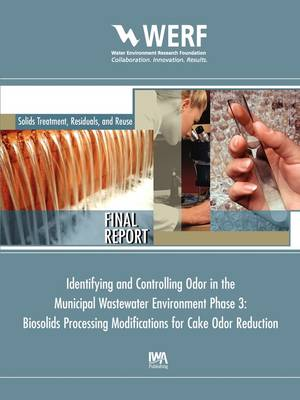 Biosolids Processing Modifications for Cake Odor Reduction (Phase 3 of Identifying and Controlling the Municipal Wastewater Environment) - WERF Research Report Series (Paperback)