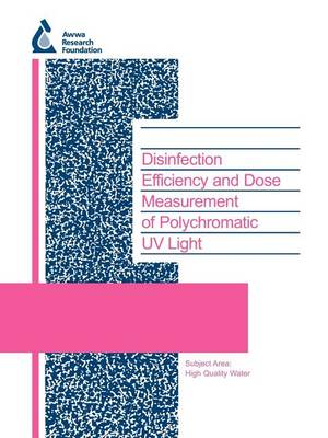Disinfection Efficiency and Dose Measurement of Polychromatic UV Light - Water Research Foundation Report Series (Paperback)