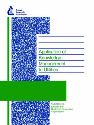 Application of Knowledge Management to Utilities - Water Research Foundation Report Series (Paperback)