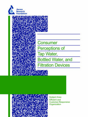 Consumer Perceptions of Tap Water, Bottled Water, and Filtration Devices - Water Research Foundation Report Series (Paperback)