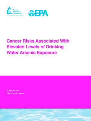 Cancer Risks Associated With Elevated Levels of Drinking Water Arsenic Exposure - Water Research Foundation Report Series (Paperback)