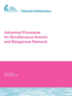 Advanced Processes for Simultaneous Arsenic and Manganese Removal - Water Research Foundation Report Series (Paperback)