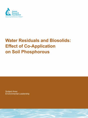 Water Residuals and Biosolids: Effect of Co-Application on Soil Phosphorous - Water Research Foundation Report Series (Paperback)