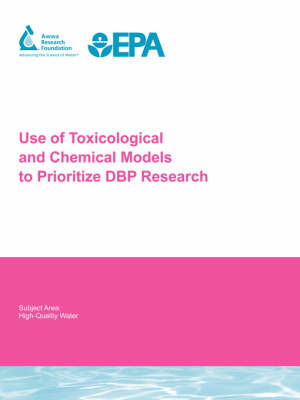 Use of Toxicological and Chemical Models to Prioritize DBP Research - Water Research Foundation Report Series (Paperback)