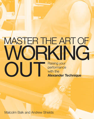 Master the Art of Working Out: Raising Your Performance with the Alexander Technique - Master the Art Of? (Paperback)