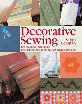 Decorative Sewing: 100 Practical Techniques, 100 Inspirational Ideas and 20 Creative Projects (Hardback)