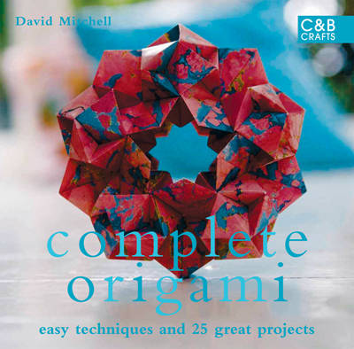 Complete Origami: Techniques and Projects for All Levels - The Complete Craft Series (Hardback)