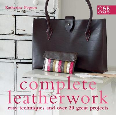 Complete Leatherwork: Easy techniques and over 20 great projects - The Complete Craft Series (Hardback)