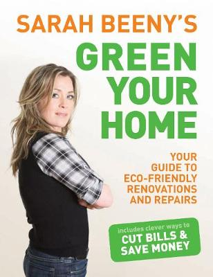 Sarah Beeny's Green Your Home: Your Guide to Eco-friendly Renovation and Repairs (Paperback)