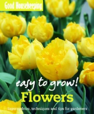 Good Housekeeping Easy to Grow! Flowers: Expert advice, techniques and tips for gardeners - Easy to Grow! (Paperback)