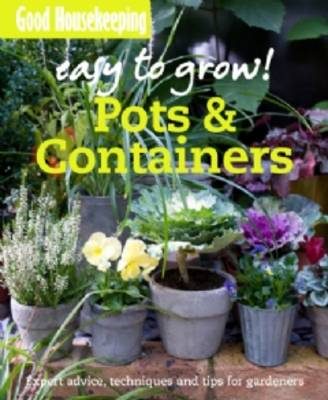 Good Housekeeping Easy to Grow! Pots & Containers: Expert advice, techniques and tips for gardeners - Easy to Grow! (Paperback)