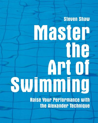 Master the Art of Swimming: Raising Your Performance with the Alexander Technique - Master the Art Of? (Paperback)