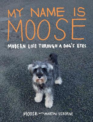My Name is Moose: Modern Life Through A Dog's Eyes (Hardback)