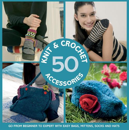 50 Knit and Crochet Accessories: Go from beginner to expert with easy bags, mittens, socks and hats (Paperback)