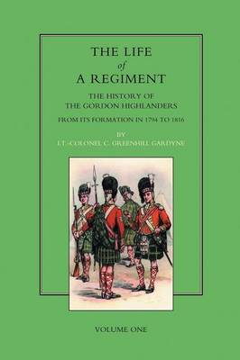 Life of a Regiment: v. I: The History of the Gordon Highlanders from Its Formation in 1794 to 1816 (Paperback)