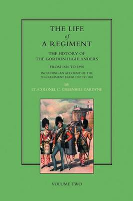 Life of a Regiment: The History of the Gordon Highlanders from 1816-1898 - Including an Account of the 75th Regiment from 1787 to 1881 (Paperback)