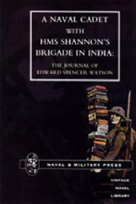 Naval Cadet with HMS Shannon's Brigade in India: The Journal of Edward Spencer Watson (Paperback)