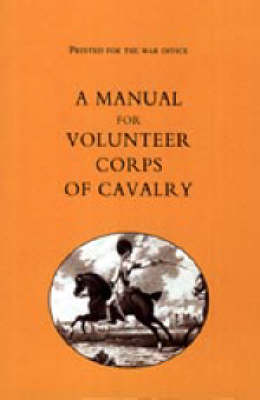 Printed for the War Office - A Manual for Volunteer Corps of Cavalry (1803) (Paperback)