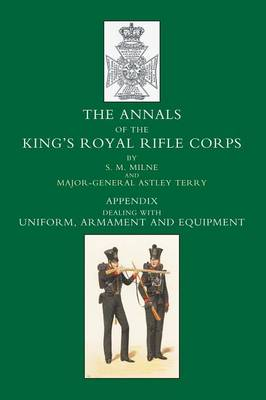 Annals of the King's Royal Rifle Corps: Uniform, Armament and Equipment Appendix volume (Paperback)