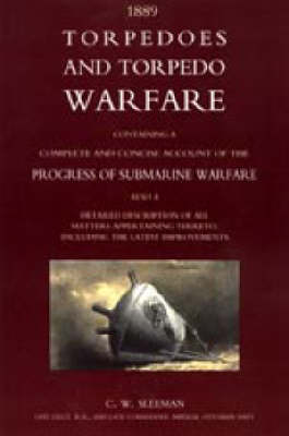 Torpedoes and Torpedo Warfare: Containing a Complete Account of the Progress of Submarine Warfare (1889) 2004 (Paperback)