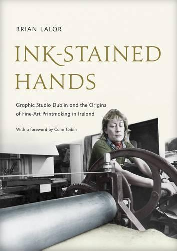 Ink-Stained Hands: Graphic Studio Dublin and the Origins of Fine Art Printmaking in Ireland (Hardback)