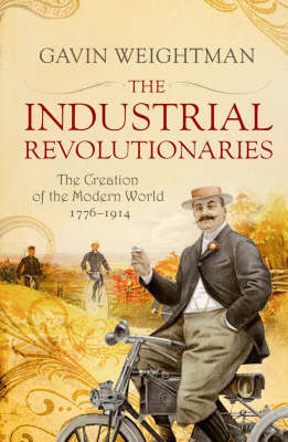 The Industrial Revolutionaries: The Creators of the Modern World 1776 - 1914 (Paperback)
