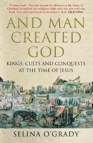And Man Created God: Kings, Cults and Conquests at the Time of Jesus (Paperback)