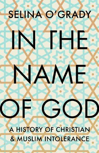In the Name of God: A History of Christian and Muslim Intolerance (Hardback)