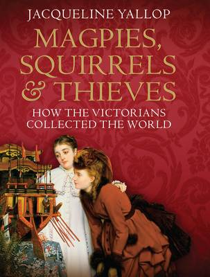 Magpies, Squirrels and Thieves: How the Victorians Collected the World (Hardback)