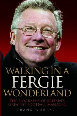 Walking in a Fergie Wonderland: The Biography of Britain's Greatest Football Manager (Hardback)