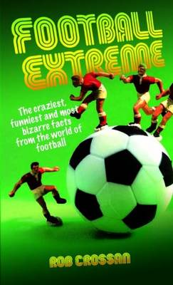 Football Extreme: The Craziest, Funniest and Most Bizarre Facts from the World of Football (Paperback)
