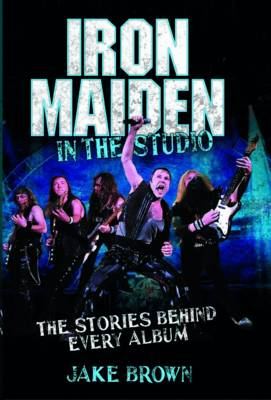 Iron Maiden in the Studio: The Stories Behind Every Album (Hardback)
