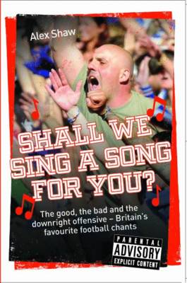 Shall We Sing a Song for You?: The Good, the Bad and the Downright Offensive - Britain's Favourite Football Chants (Paperback)