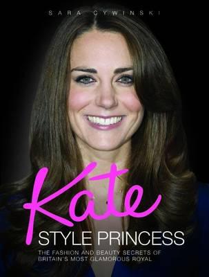 Kate - Style Princess: The Fashion and Beauty Secrets of Britain's Most Glamorous Royal (Hardback)