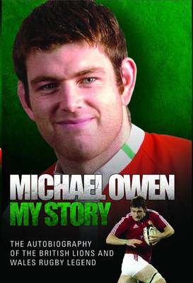 Michael Owen - My Story: The Autobiography of the British Lions and Wales Rugby Legend (Hardback)