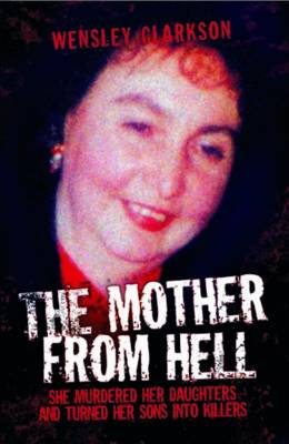 Mother from Hell: She Murdered Her Daughters and Turned Her Sons into Killers (Paperback)