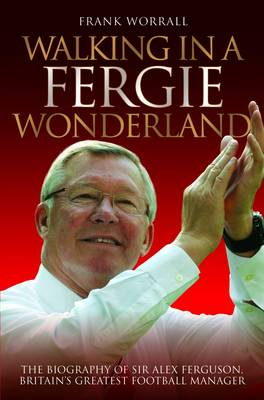 Walking in a Fergie Wonderland: The Biography of Sir Alex Ferguson, Britain's Greatest Football Manager (Paperback)