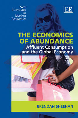 The Economics of Abundance: Affluent Consumption and the Global Economy - New Directions in Modern Economics Series (Hardback)