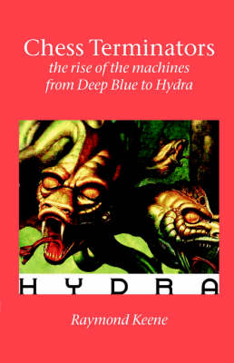 Chess Terminators - the Rise of the Machines from Deep Blue to Hydra (Paperback)