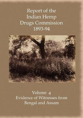 Report of the Indian Hemp Drugs Commission 1893-94 Volume 4 Evidence of Witnesses from Bengal and Assam (Paperback)