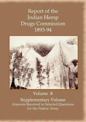 Report of the Indian Hemp Drugs Commission 1893-94 Volume 8 Supplementary Volume - Answers Received to Selected Questions for the Native Army (Paperback)