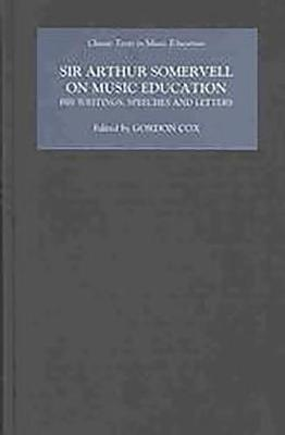 Sir Arthur Somervell on Music Education: His Writings, Speeches and Letters - Classic Texts in Music Education v. 26 (Hardback)