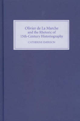 Olivier de La Marche and the Rhetoric of Fifteenth-Century Historiography (Hardback)